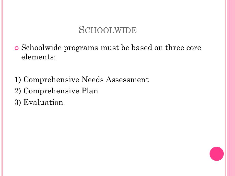 S CHOOLWIDE Schoolwide programs must be based on three core elements: 1) Comprehensive Needs Assessment 2) Comprehensive Plan 3) Evaluation