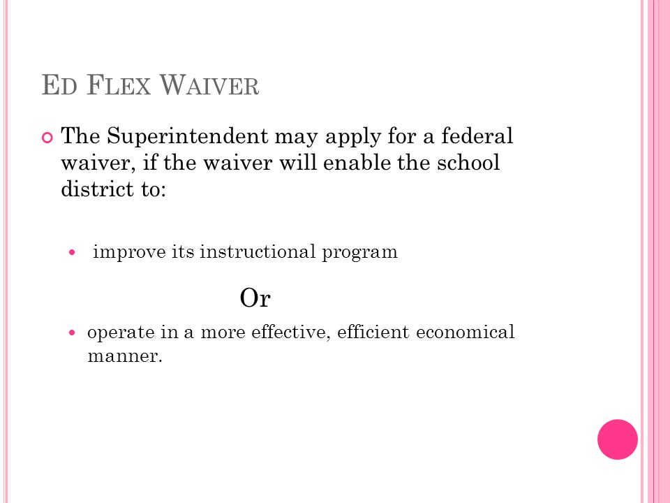 E D F LEX W AIVER The Superintendent may apply for a federal waiver, if the waiver will enable the school district to: improve its instructional program Or operate in a more effective, efficient economical manner.