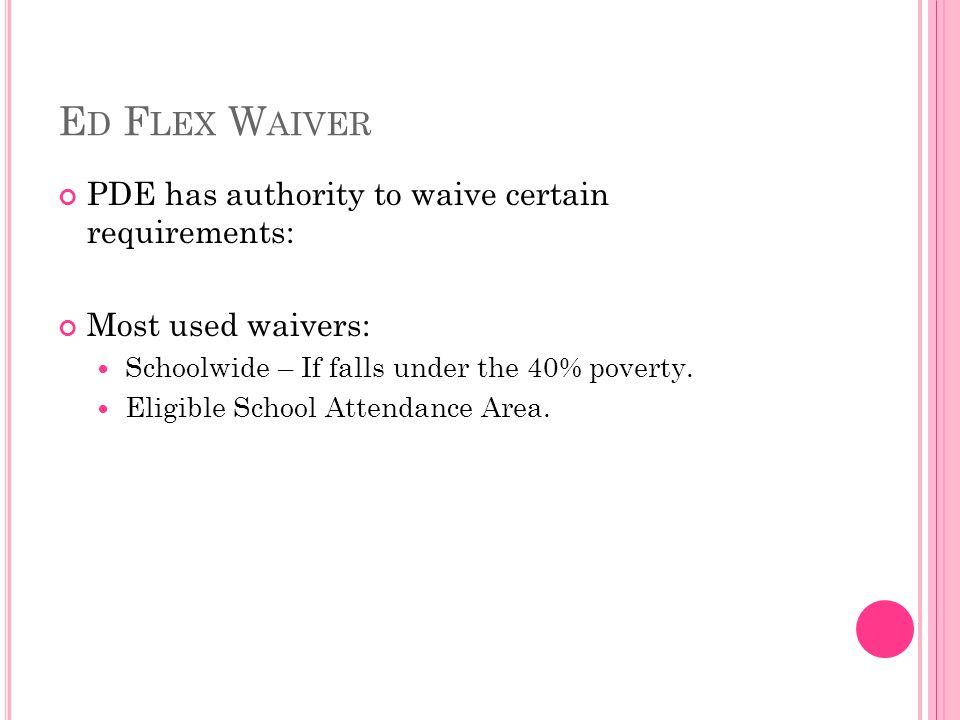 E D F LEX W AIVER PDE has authority to waive certain requirements: Most used waivers: Schoolwide – If falls under the 40% poverty.