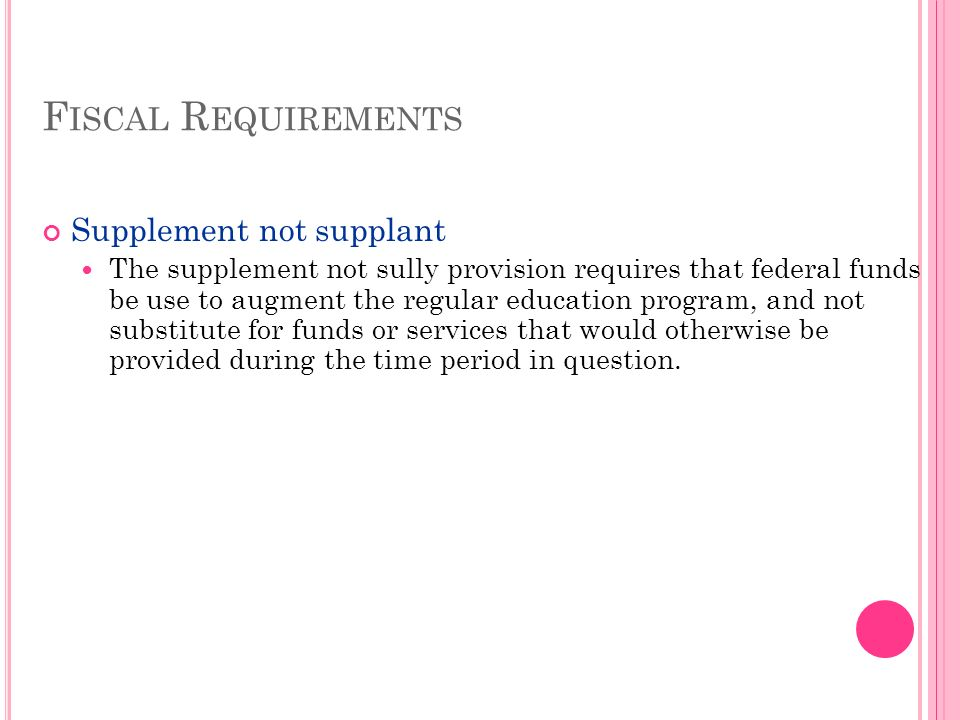 F ISCAL R EQUIREMENTS Supplement not supplant The supplement not sully provision requires that federal funds be use to augment the regular education program, and not substitute for funds or services that would otherwise be provided during the time period in question.