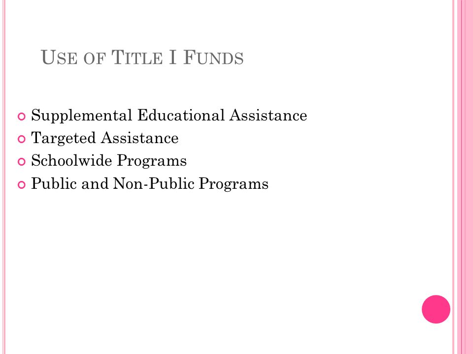 U SE OF T ITLE I F UNDS Supplemental Educational Assistance Targeted Assistance Schoolwide Programs Public and Non-Public Programs