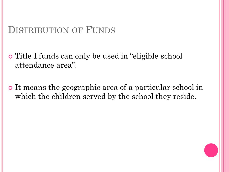 D ISTRIBUTION OF F UNDS Title I funds can only be used in eligible school attendance area.