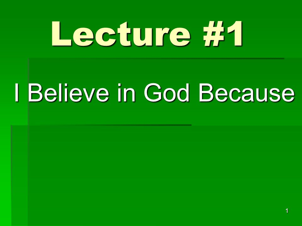 Lecture #1 I Believe in God Because 1