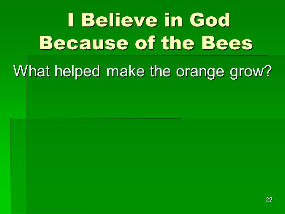 I Believe in God Because of the Bees I Believe in God Because of the Bees What helped make the orange grow.