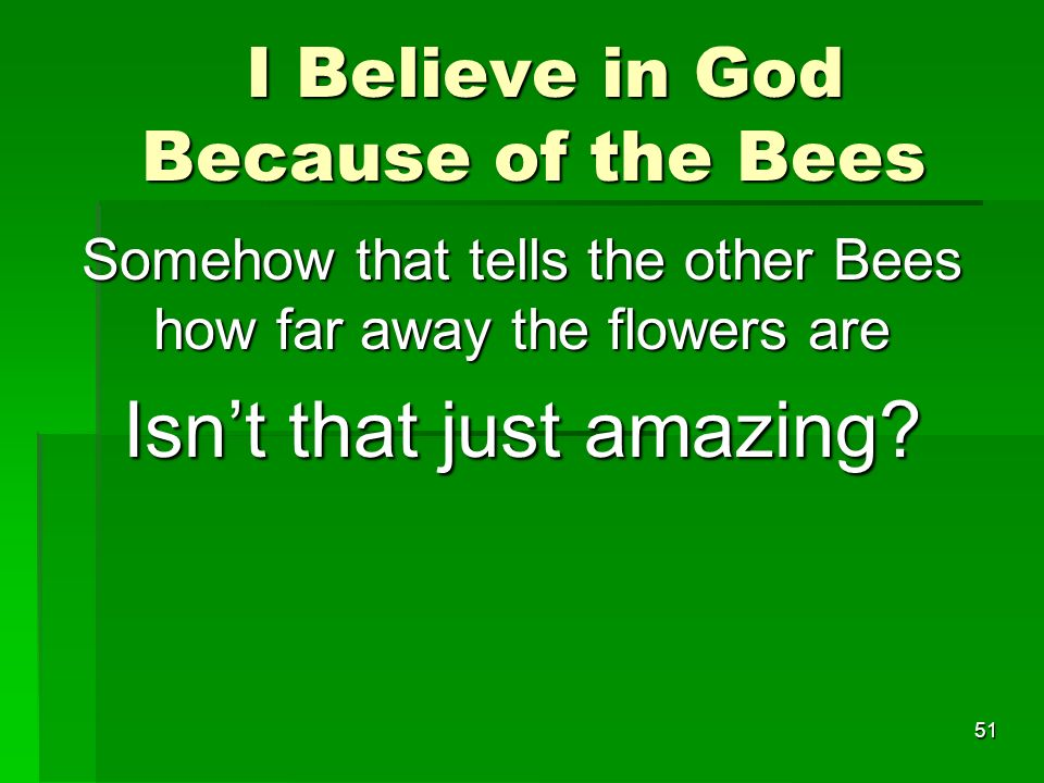 I Believe in God Because of the Bees I Believe in God Because of the Bees Somehow that tells the other Bees how far away the flowers are Isnt that just amazing.