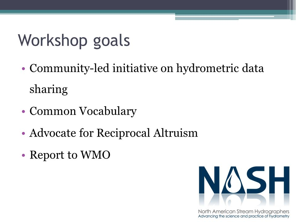 Workshop goals Community-led initiative on hydrometric data sharing Common Vocabulary Advocate for Reciprocal Altruism Report to WMO
