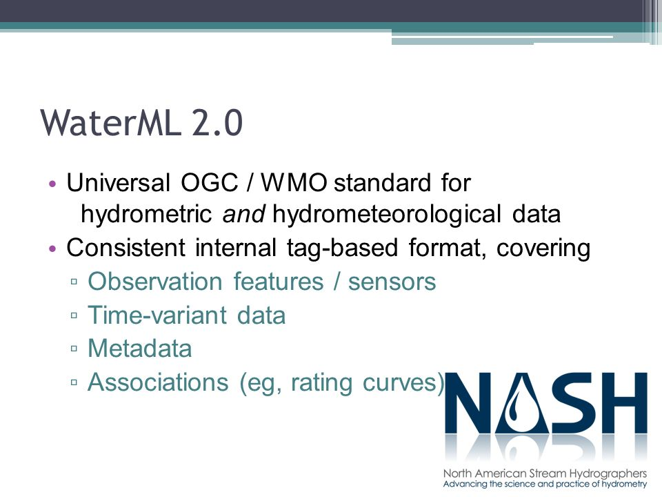 WaterML 2.0 Universal OGC / WMO standard for hydrometric and hydrometeorological data Consistent internal tag-based format, covering Observation features / sensors Time-variant data Metadata Associations (eg, rating curves)