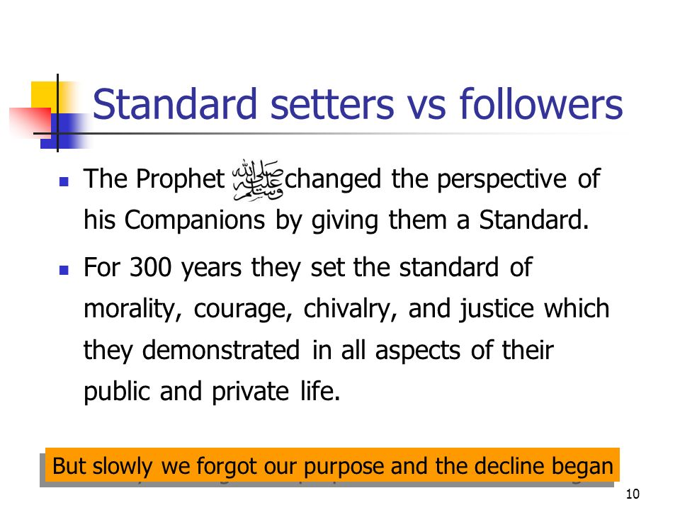 10 Standard setters vs followers The Prophet changed the perspective of his Companions by giving them a Standard.