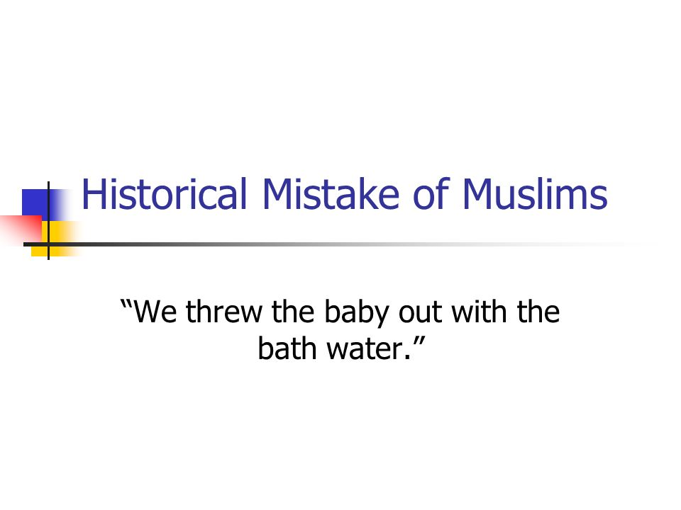 Historical Mistake of Muslims We threw the baby out with the bath water.