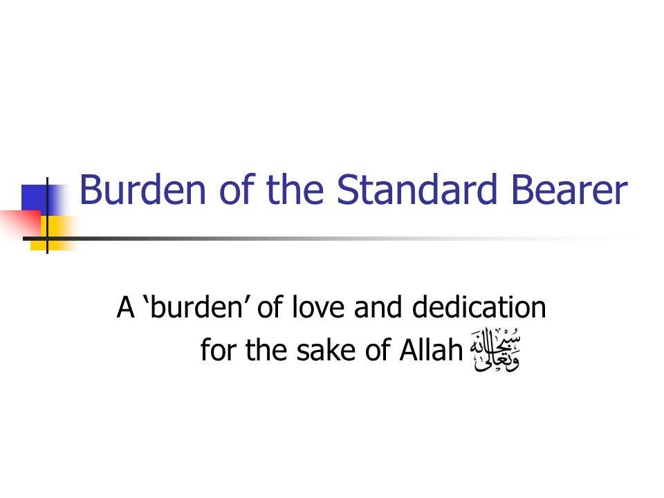 Burden of the Standard Bearer A burden of love and dedication for the sake of Allah