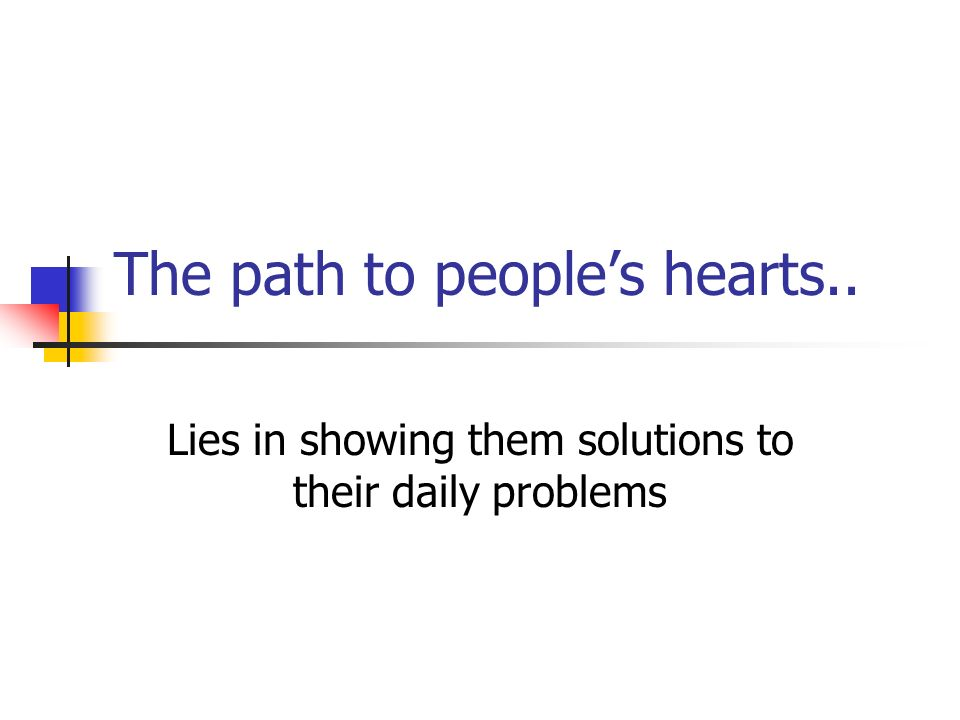 The path to peoples hearts.. Lies in showing them solutions to their daily problems