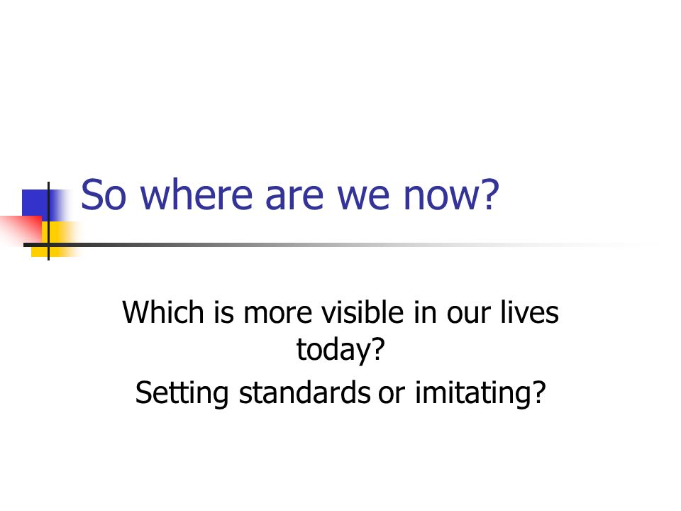 So where are we now Which is more visible in our lives today Setting standards or imitating