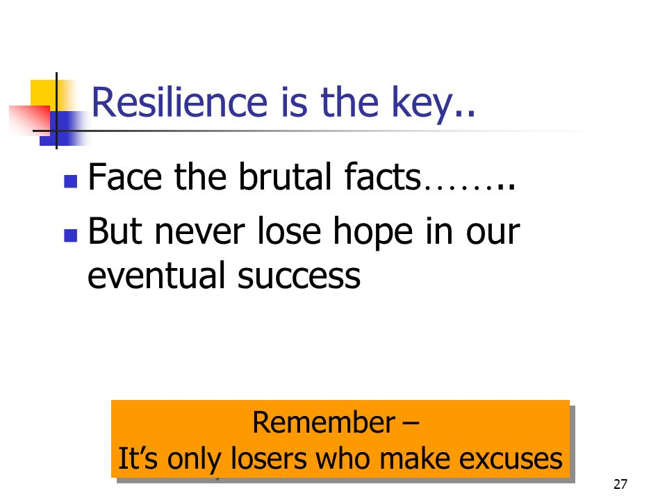 27 Resilience is the key.. Face the brutal facts ……..