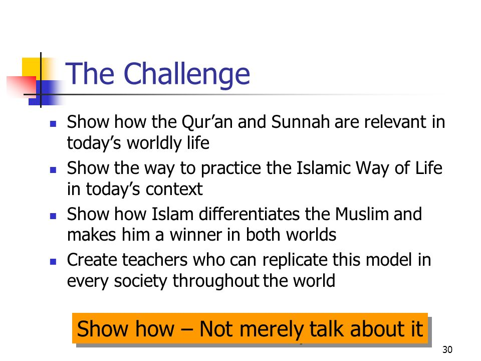 30 The Challenge Show how the Quran and Sunnah are relevant in todays worldly life Show the way to practice the Islamic Way of Life in todays context Show how Islam differentiates the Muslim and makes him a winner in both worlds Create teachers who can replicate this model in every society throughout the world Show how – Not merely talk about it