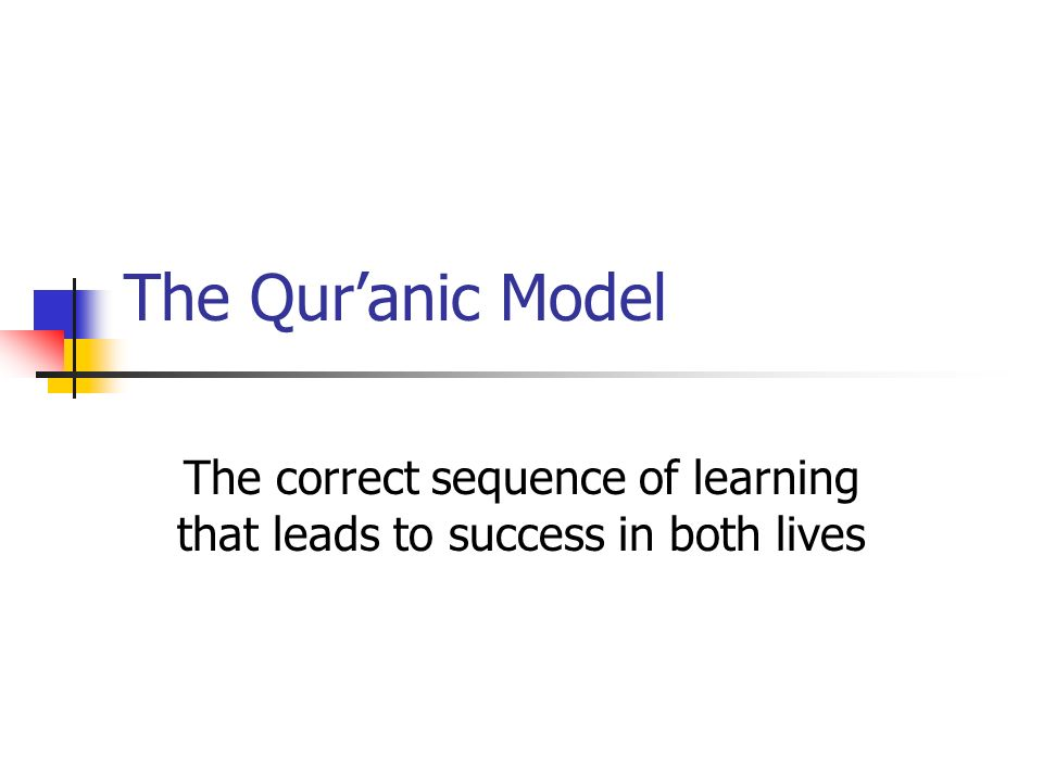 The Quranic Model The correct sequence of learning that leads to success in both lives