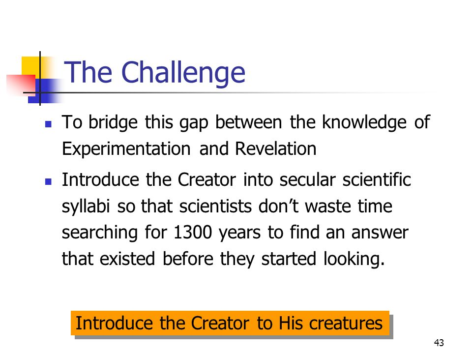 43 The Challenge To bridge this gap between the knowledge of Experimentation and Revelation Introduce the Creator into secular scientific syllabi so that scientists dont waste time searching for 1300 years to find an answer that existed before they started looking.