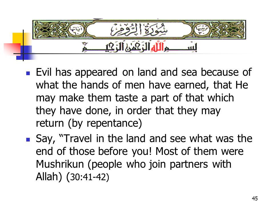 45 Evil has appeared on land and sea because of what the hands of men have earned, that He may make them taste a part of that which they have done, in order that they may return (by repentance) Say, Travel in the land and see what was the end of those before you.