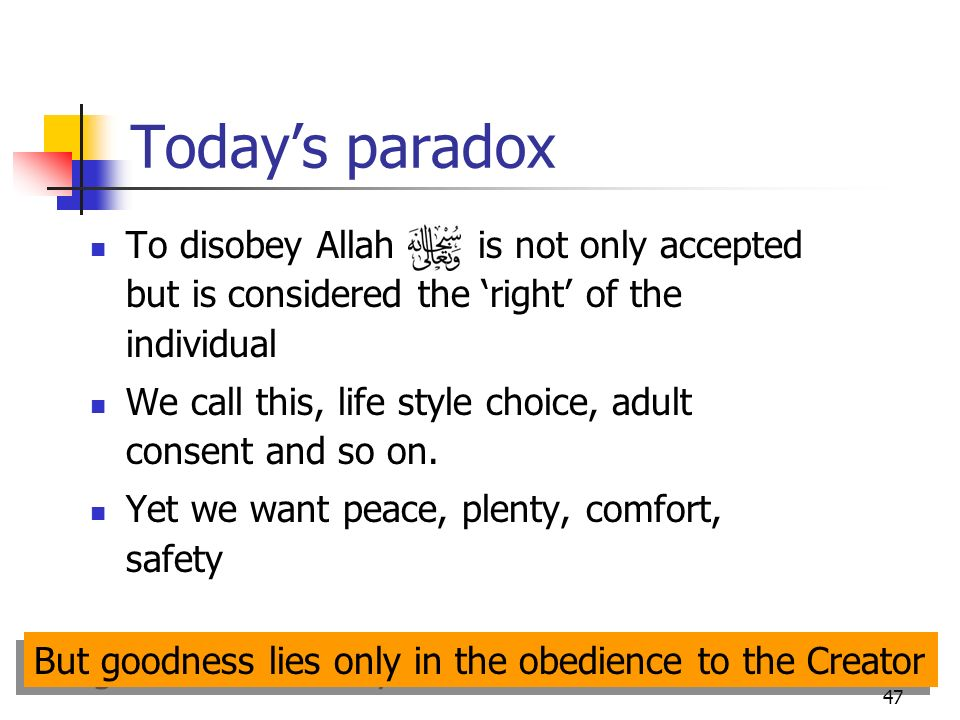 47 Todays paradox To disobey Allah is not only accepted but is considered the right of the individual We call this, life style choice, adult consent and so on.