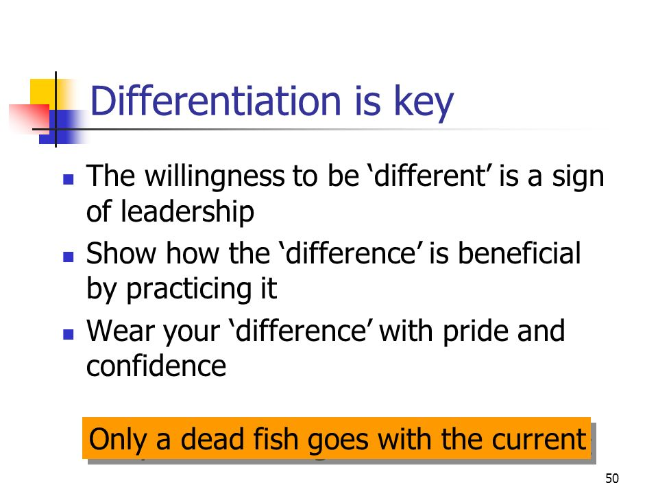 50 Differentiation is key The willingness to be different is a sign of leadership Show how the difference is beneficial by practicing it Wear your difference with pride and confidence Only a dead fish goes with the current
