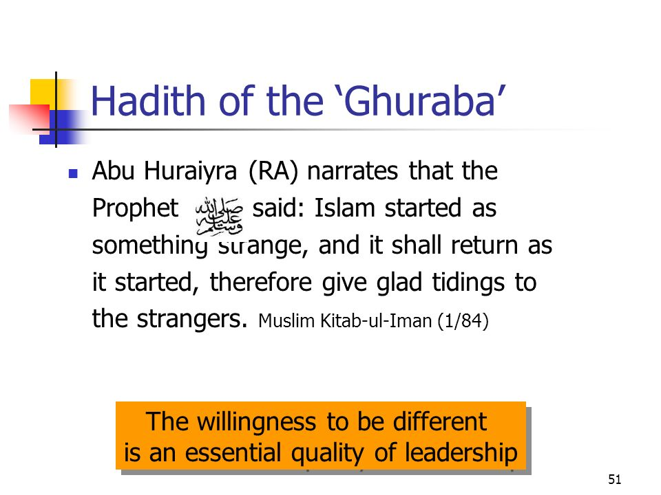 51 Hadith of the Ghuraba Abu Huraiyra (RA) narrates that the Prophet said: Islam started as something strange, and it shall return as it started, therefore give glad tidings to the strangers.