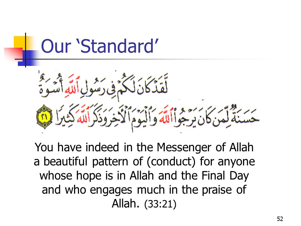 52 Our Standard You have indeed in the Messenger of Allah a beautiful pattern of (conduct) for anyone whose hope is in Allah and the Final Day and who engages much in the praise of Allah.