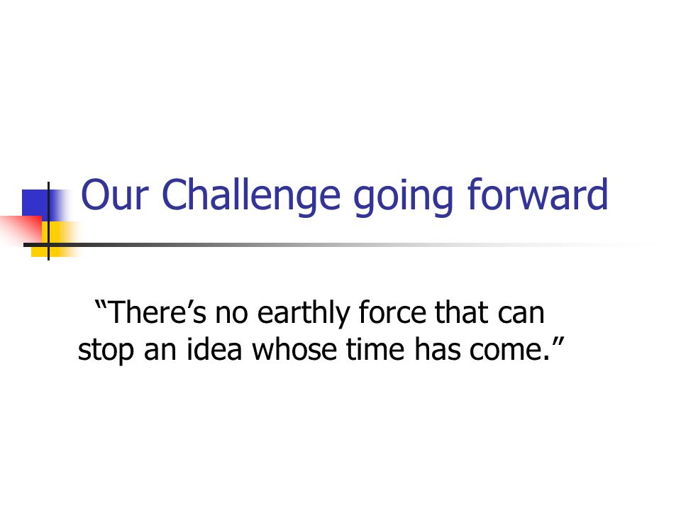 Our Challenge going forward Theres no earthly force that can stop an idea whose time has come.