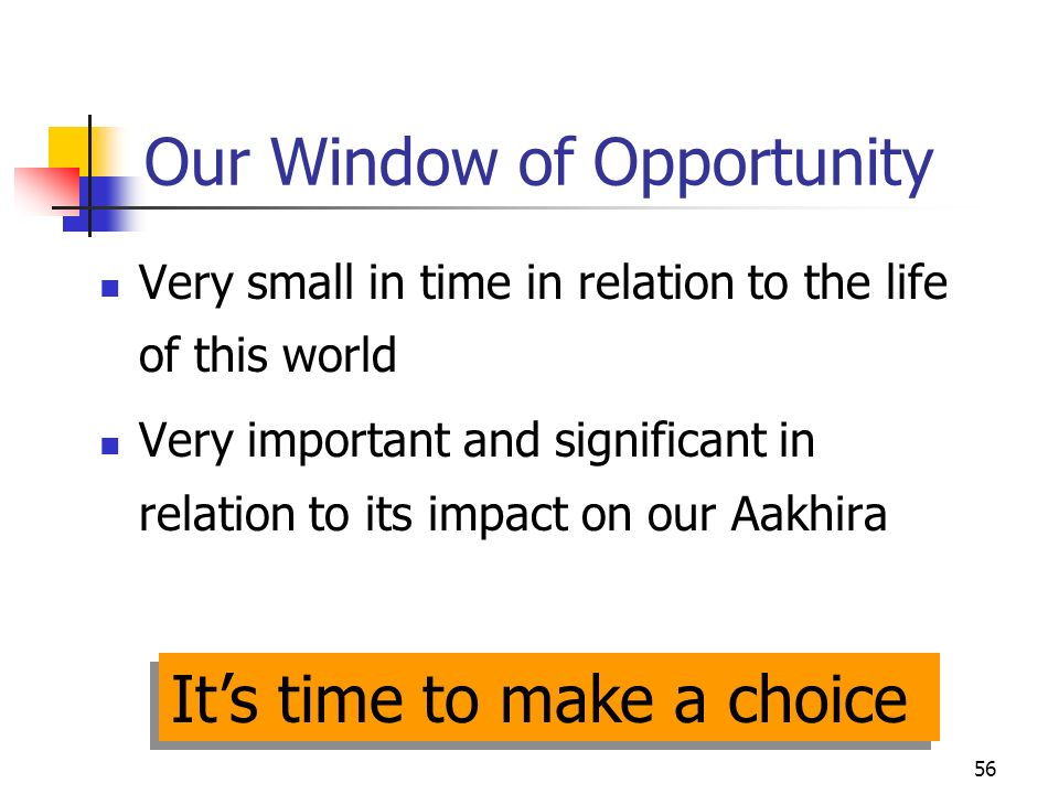 56 Our Window of Opportunity Very small in time in relation to the life of this world Very important and significant in relation to its impact on our Aakhira Its time to make a choice