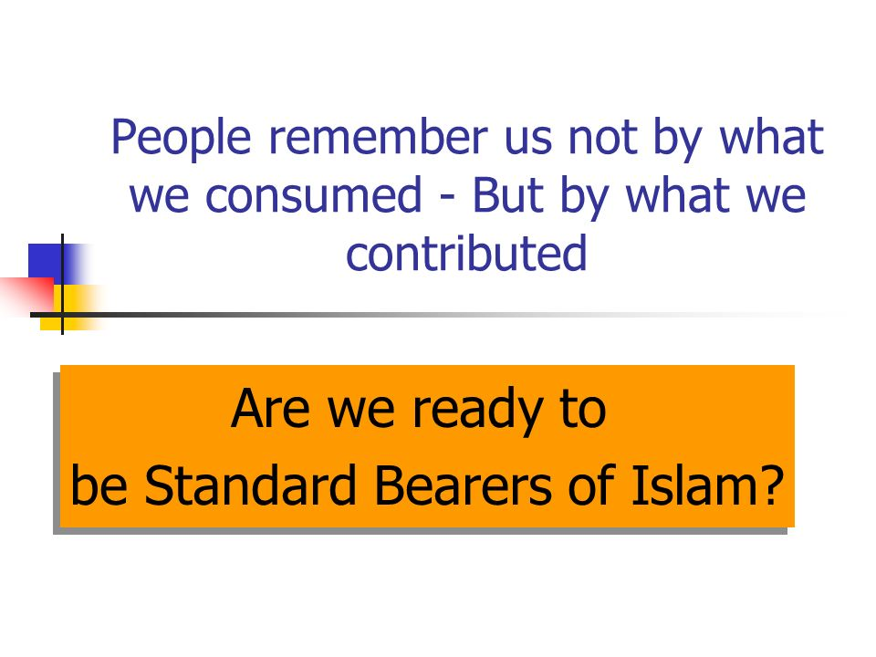 People remember us not by what we consumed - But by what we contributed Are we ready to be Standard Bearers of Islam.