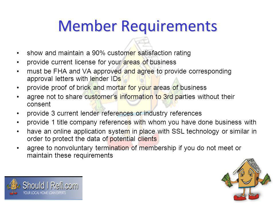 Member Requirements show and maintain a 90% customer satisfaction rating provide current license for your areas of business must be FHA and VA approved and agree to provide corresponding approval letters with lender IDs provide proof of brick and mortar for your areas of business agree not to share customers information to 3rd parties without their consent provide 3 current lender references or industry references provide 1 title company references with whom you have done business with have an online application system in place with SSL technology or similar in order to protect the data of potential clients agree to nonvoluntary termination of membership if you do not meet or maintain these requirements