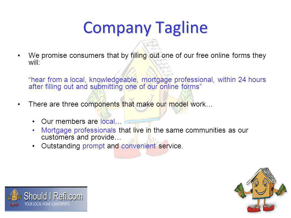 Company Tagline We promise consumers that by filling out one of our free online forms they will: hear from a local, knowledgeable, mortgage professional, within 24 hours after filling out and submitting one of our online forms There are three components that make our model work… Our members are local… Mortgage professionals that live in the same communities as our customers and provide… Outstanding prompt and convenient service.