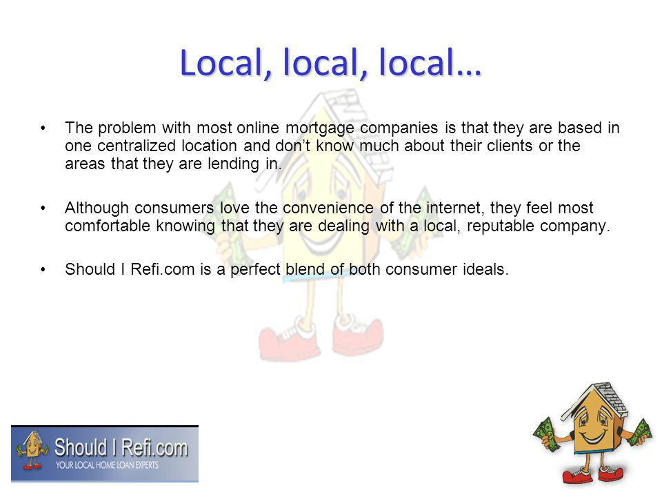 Local, local, local… The problem with most online mortgage companies is that they are based in one centralized location and dont know much about their clients or the areas that they are lending in.