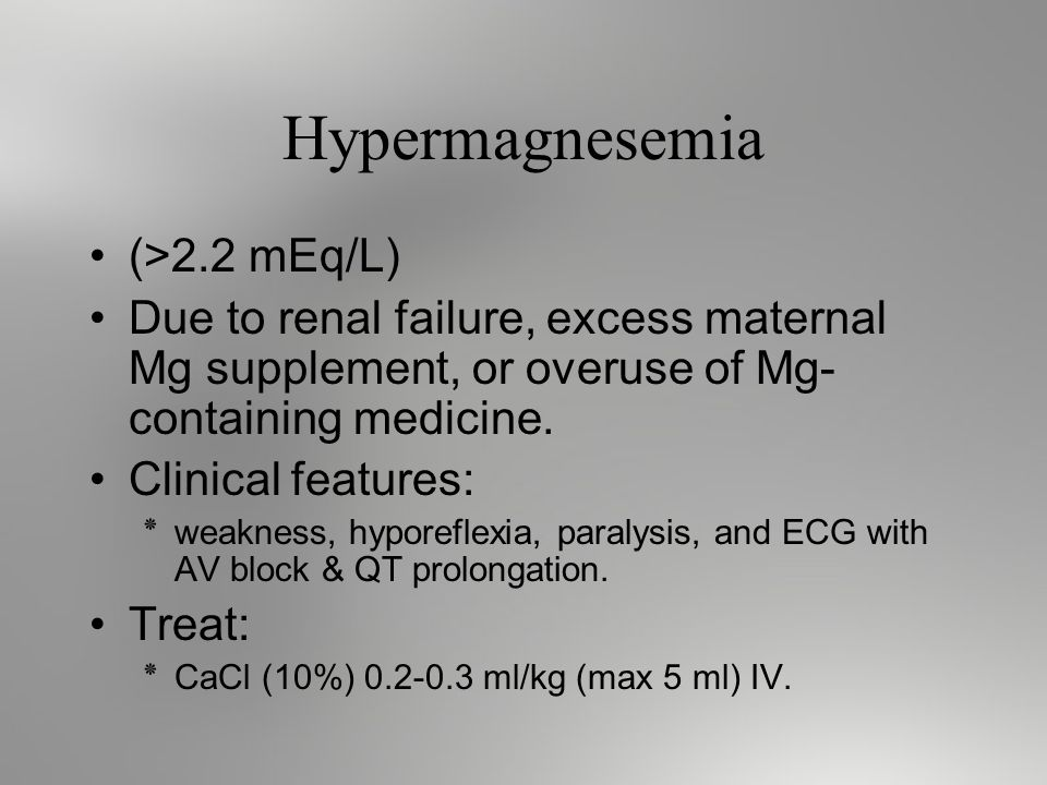 Hypermagnesemia (>2.2 mEq/L) Due to renal failure, excess maternal Mg supplement, or overuse of Mg- containing medicine.