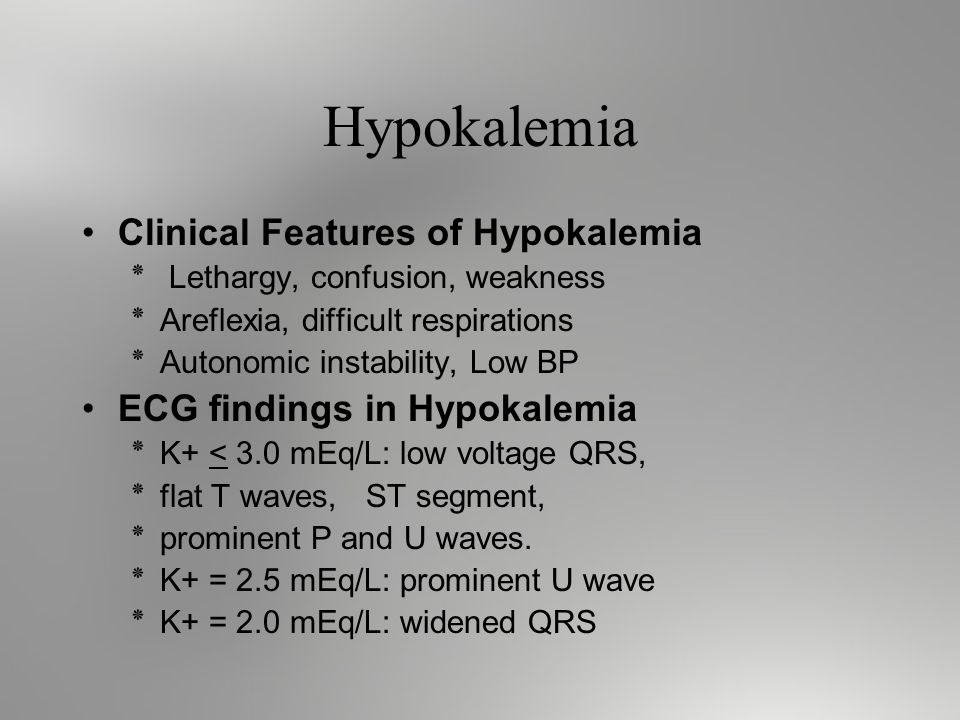 Hypokalemia Clinical Features of Hypokalemia ٭ Lethargy, confusion, weakness ٭Areflexia, difficult respirations ٭Autonomic instability, Low BP ECG findings in Hypokalemia ٭K+ < 3.0 mEq/L: low voltage QRS, ٭flat T waves, ST segment, ٭prominent P and U waves.
