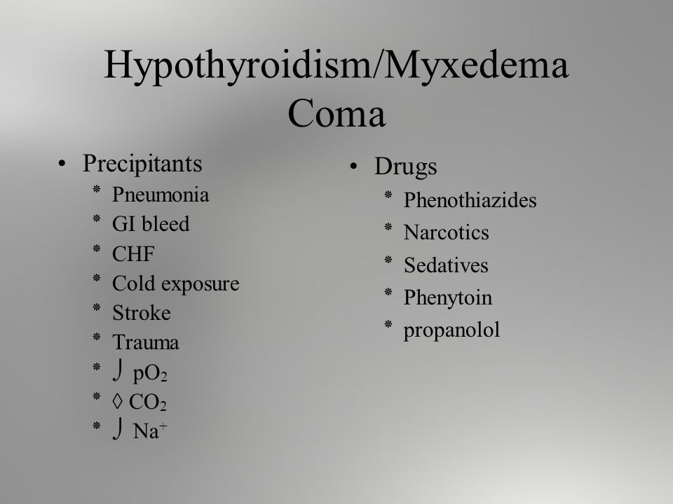 Hypothyroidism/Myxedema Coma Precipitants ٭Pneumonia ٭GI bleed ٭CHF ٭Cold exposure ٭Stroke ٭Trauma ٭ pO 2 ٭ CO 2 ٭ Na + Drugs ٭Phenothiazides ٭Narcotics ٭Sedatives ٭Phenytoin ٭propanolol