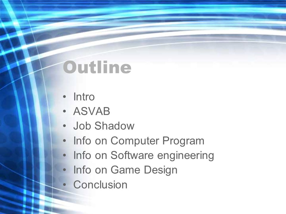 Outline Intro ASVAB Job Shadow Info on Computer Program Info on Software engineering Info on Game Design Conclusion