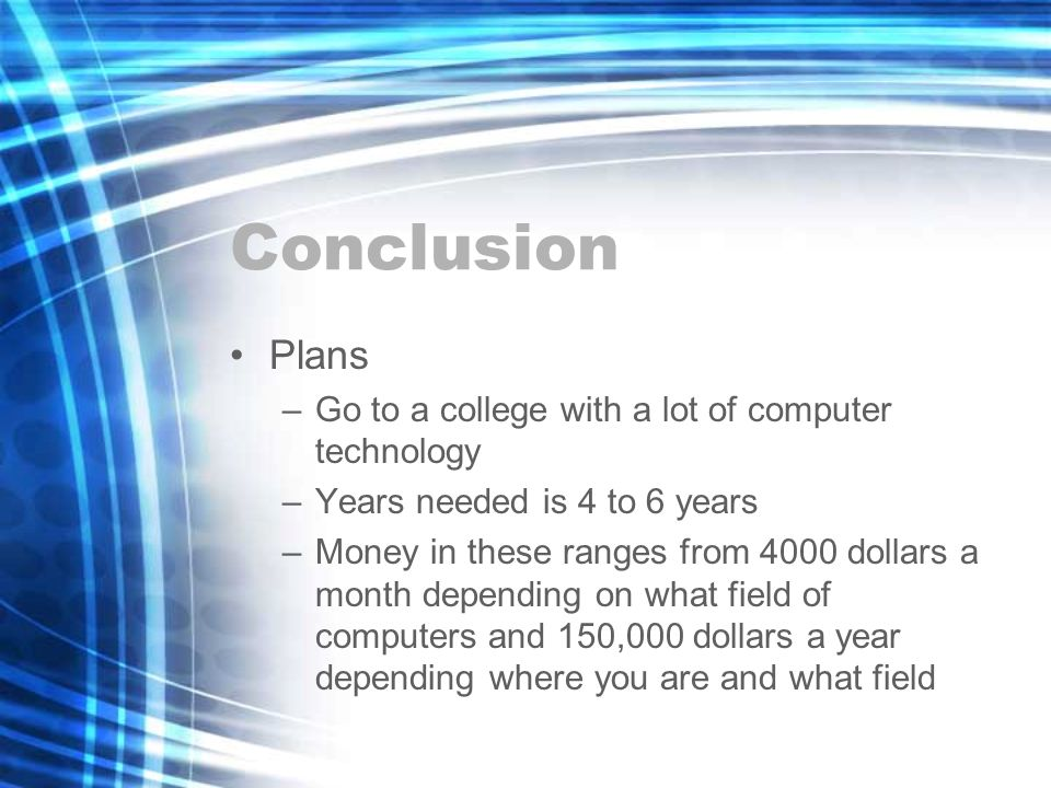 Conclusion Plans –Go to a college with a lot of computer technology –Years needed is 4 to 6 years –Money in these ranges from 4000 dollars a month depending on what field of computers and 150,000 dollars a year depending where you are and what field