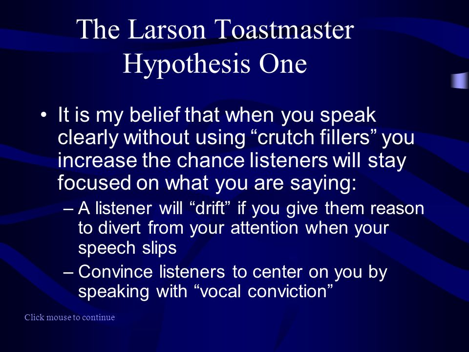It is my belief that when you speak clearly without using crutch fillers you increase the chance listeners will stay focused on what you are saying: –A listener will drift if you give them reason to divert from your attention when your speech slips –Convince listeners to center on you by speaking with vocal conviction Click mouse to continue The Larson Toastmaster Hypothesis One