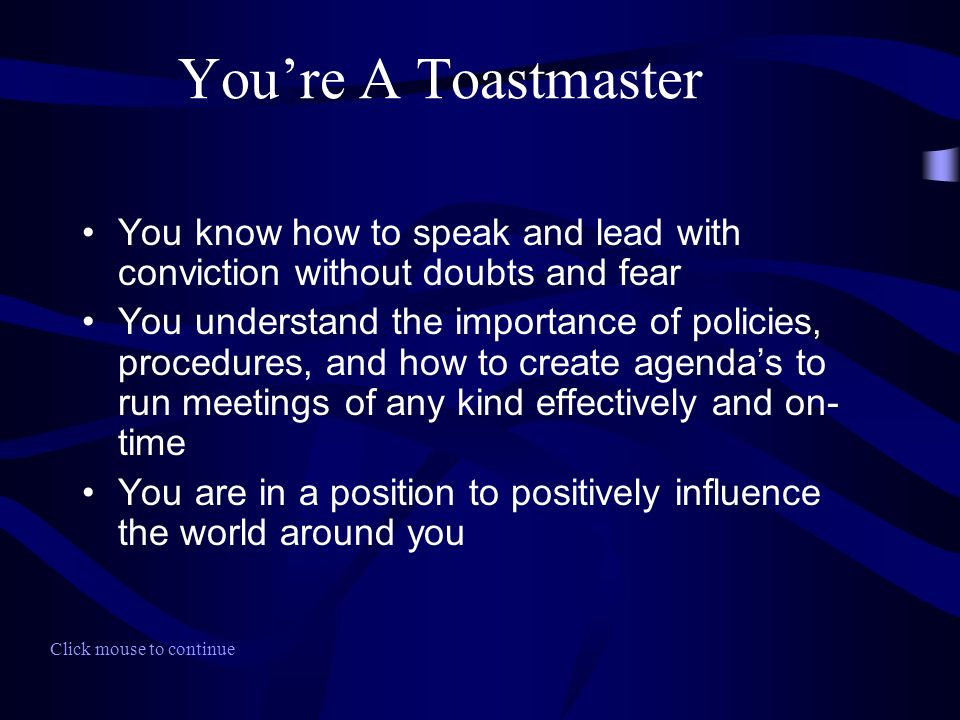 Youre A Toastmaster You know how to speak and lead with conviction without doubts and fear You understand the importance of policies, procedures, and how to create agendas to run meetings of any kind effectively and on- time You are in a position to positively influence the world around you Click mouse to continue