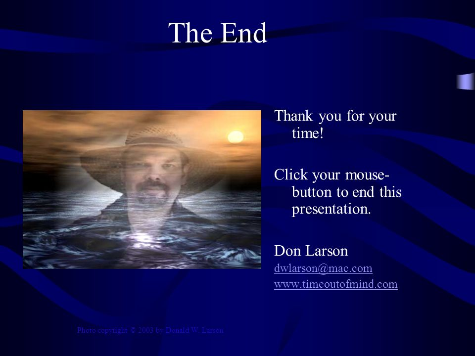 The End Thank you for your time. Click your mouse- button to end this presentation.