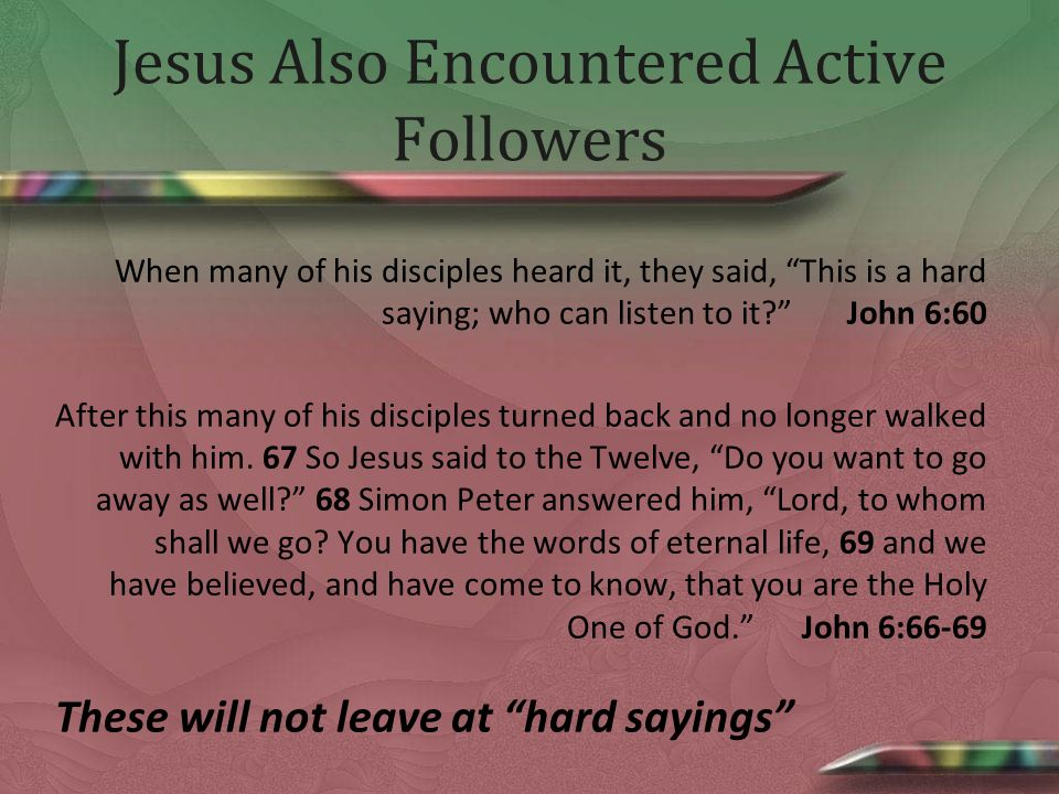 Jesus Also Encountered Active Followers When many of his disciples heard it, they said, This is a hard saying; who can listen to it.
