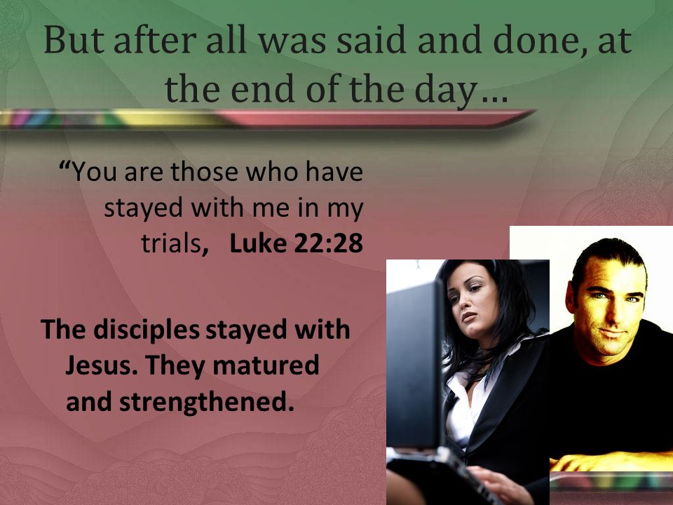 But after all was said and done, at the end of the day… You are those who have stayed with me in my trials, Luke 22:28 The disciples stayed with Jesus.