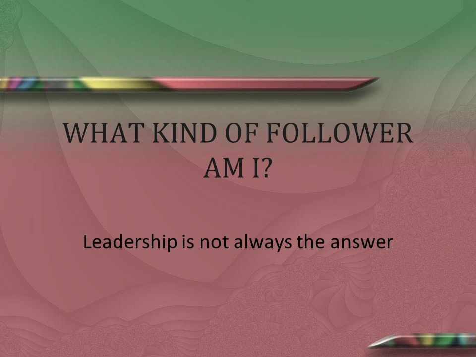 WHAT KIND OF FOLLOWER AM I Leadership is not always the answer