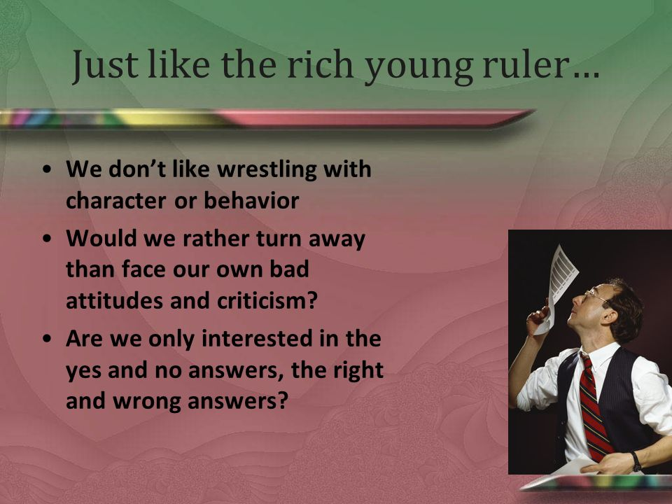 Just like the rich young ruler… We dont like wrestling with character or behavior Would we rather turn away than face our own bad attitudes and criticism.