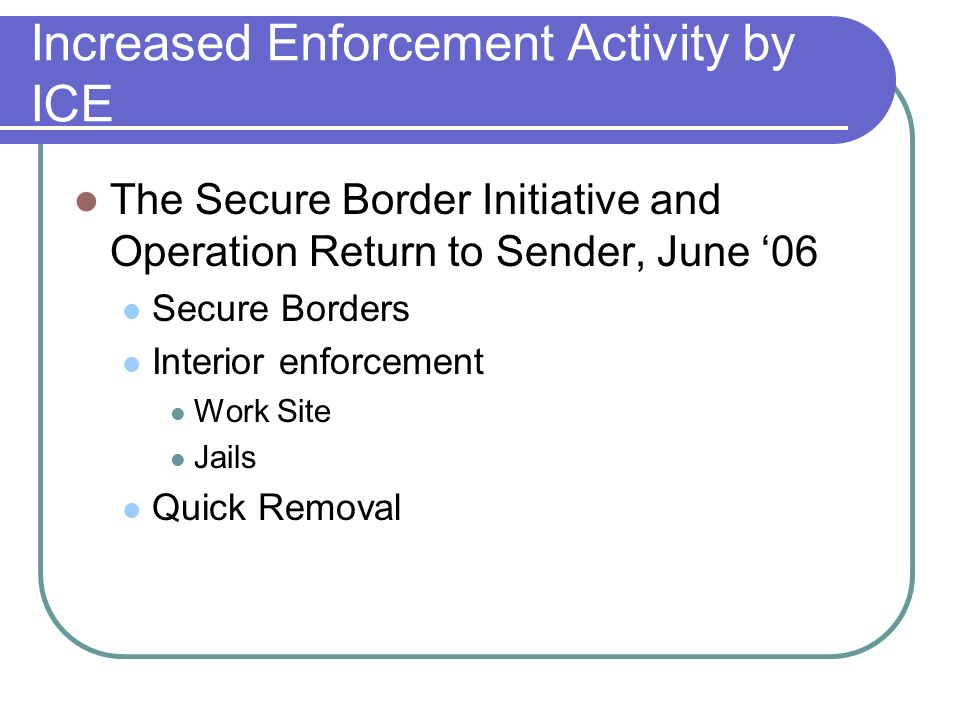 Increased Enforcement Activity by ICE The Secure Border Initiative and Operation Return to Sender, June 06 Secure Borders Interior enforcement Work Site Jails Quick Removal