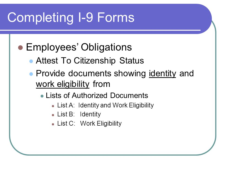 Completing I-9 Forms Employees Obligations Attest To Citizenship Status Provide documents showing identity and work eligibility from Lists of Authorized Documents List A: Identity and Work Eligibility List B: Identity List C: Work Eligibility