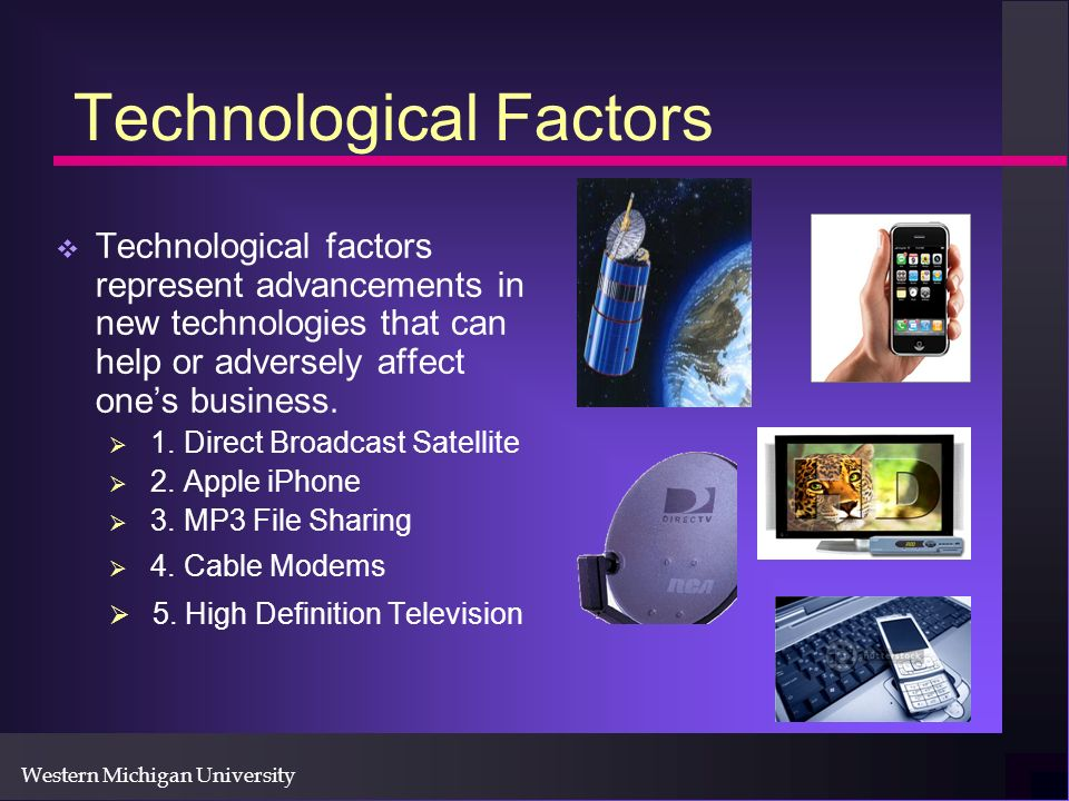Western Michigan University Technological Factors Technological factors represent advancements in new technologies that can help or adversely affect ones business.