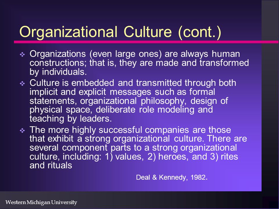 Western Michigan University Organizational Culture (cont.) Organizations (even large ones) are always human constructions; that is, they are made and transformed by individuals.