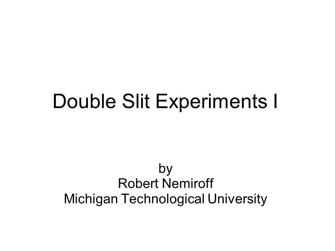 Double Slit Experiments I by Robert Nemiroff Michigan Technological University