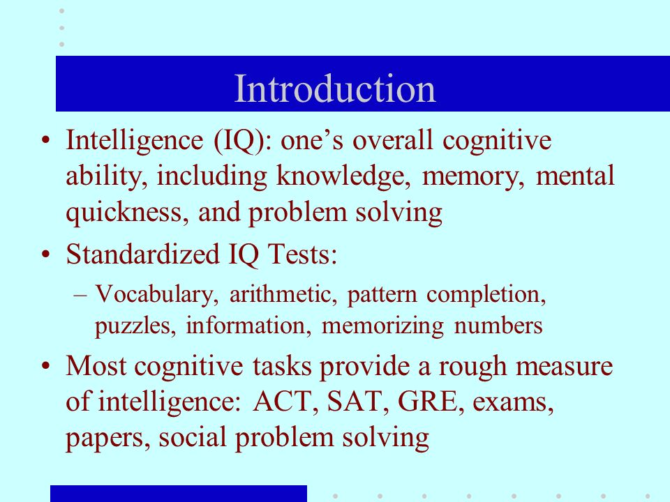 Introduction Intelligence (IQ): ones overall cognitive ability, including knowledge, memory, mental quickness, and problem solving Standardized IQ Tests: –Vocabulary, arithmetic, pattern completion, puzzles, information, memorizing numbers Most cognitive tasks provide a rough measure of intelligence: ACT, SAT, GRE, exams, papers, social problem solving