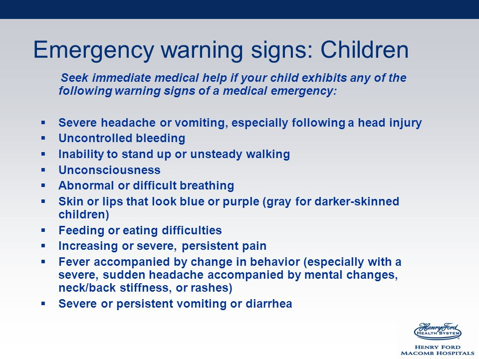 Emergency warning signs: Children Seek immediate medical help if your child exhibits any of the following warning signs of a medical emergency: Severe headache or vomiting, especially following a head injury Uncontrolled bleeding Inability to stand up or unsteady walking Unconsciousness Abnormal or difficult breathing Skin or lips that look blue or purple (gray for darker-skinned children) Feeding or eating difficulties Increasing or severe, persistent pain Fever accompanied by change in behavior (especially with a severe, sudden headache accompanied by mental changes, neck/back stiffness, or rashes) Severe or persistent vomiting or diarrhea